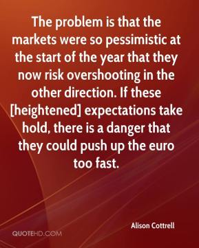Alison Cottrell - The problem is that the markets were so pessimistic at the start of the year that they now risk overshooting in the other direction. If these [heightened] expectations take hold, there is a danger that they could push up the euro too fast.
