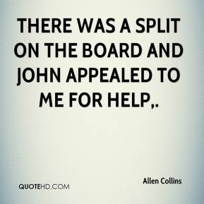 Allen Collins - There was a split on the board and John appealed to me for help.