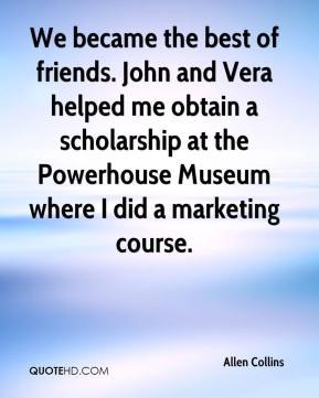 Allen Collins - We became the best of friends. John and Vera helped me obtain a scholarship at the Powerhouse Museum where I did a marketing course.