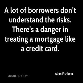 Allen Fishbein - A lot of borrowers don't understand the risks. There's a danger in treating a mortgage like a credit card.