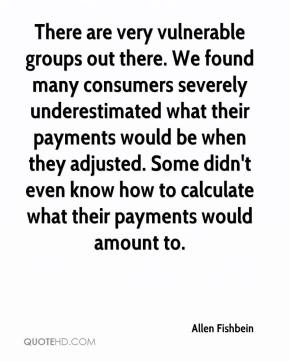 Allen Fishbein - There are very vulnerable groups out there. We found many consumers severely underestimated what their payments would be when they adjusted. Some didn't even know how to calculate what their payments would amount to.