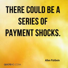 Allen Fishbein - There could be a series of payment shocks.