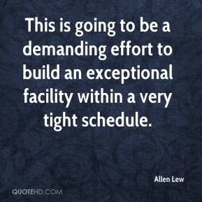 Allen Lew - This is going to be a demanding effort to build an exceptional facility within a very tight schedule.