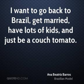 I want to go back to Brazil, get married, have lots of kids, and just be a couch tomato.