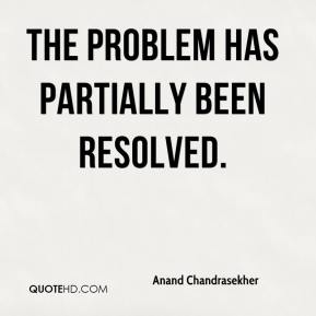 Anand Chandrasekher - The problem has partially been resolved.