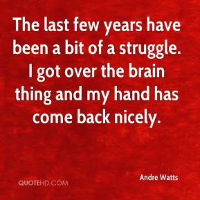 Andre Watts - The last few years have been a bit of a struggle. I got over the brain thing and my hand has come back nicely.