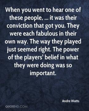 Andre Watts - When you went to hear one of these people, ... it was their conviction that got you. They were each fabulous in their own way. The way they played just seemed right. The power of the players' belief in what they were doing was so important.