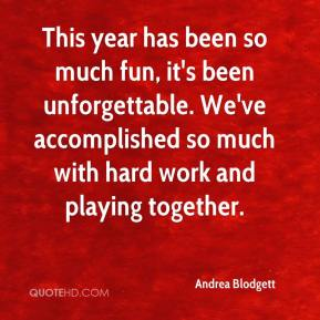 Andrea Blodgett - This year has been so much fun, it's been unforgettable. We've accomplished so much with hard work and playing together.