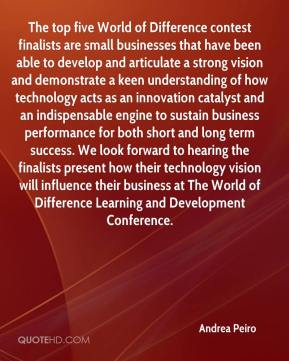 Andrea Peiro - The top five World of Difference contest finalists are small businesses that have been able to develop and articulate a strong vision and demonstrate a keen understanding of how technology acts as an innovation catalyst and an indispensable engine to sustain business performance for both short and long term success. We look forward to hearing the finalists present how their technology vision will influence their business at The World of Difference Learning and Development Conference.