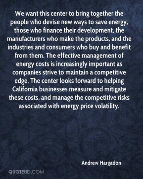 Andrew Hargadon - We want this center to bring together the people who devise new ways to save energy, those who finance their development, the manufacturers who make the products, and the industries and consumers who buy and benefit from them. The effective management of energy costs is increasingly important as companies strive to maintain a competitive edge. The center looks forward to helping California businesses measure and mitigate these costs, and manage the competitive risks associated with energy price volatility.