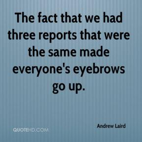 Andrew Laird - The fact that we had three reports that were the same made everyone's eyebrows go up.
