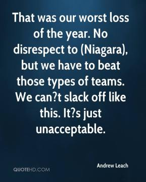 Andrew Leach - That was our worst loss of the year. No disrespect to (Niagara), but we have to beat those types of teams. We can?t slack off like this. It?s just unacceptable.