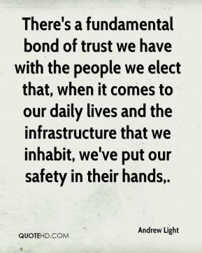 There's a fundamental bond of trust we have with the people we elect that, when it comes to our daily lives and the infrastructure that we inhabit, we've put our safety in their hands.