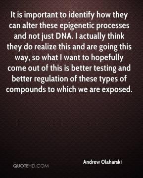 Andrew Olaharski - It is important to identify how they can alter these epigenetic processes and not just DNA. I actually think they do realize this and are going this way, so what I want to hopefully come out of this is better testing and better regulation of these types of compounds to which we are exposed.