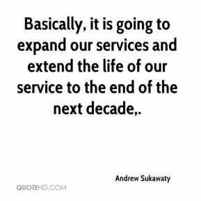 Andrew Sukawaty - Basically, it is going to expand our services and extend the life of our service to the end of the next decade.
