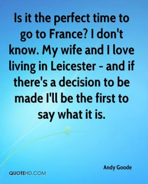 Is it the perfect time to go to France? I don't know. My wife and I love living in Leicester - and if there's a decision to be made I'll be the first to say what it is.