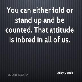 You can either fold or stand up and be counted. That attitude is inbred in all of us.