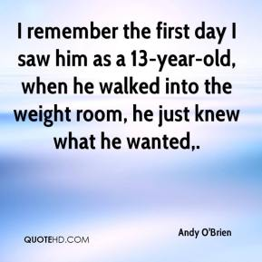 Andy O'Brien - I remember the first day I saw him as a 13-year-old, when he walked into the weight room, he just knew what he wanted.