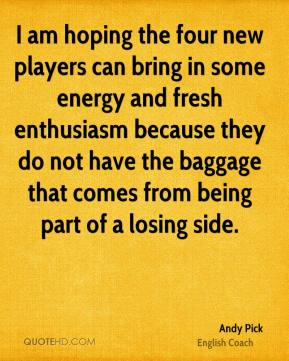 I am hoping the four new players can bring in some energy and fresh enthusiasm because they do not have the baggage that comes from being part of a losing side.