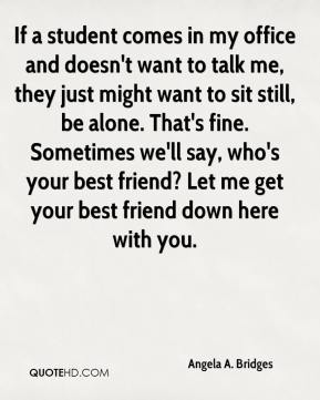 Angela A. Bridges - If a student comes in my office and doesn't want to talk me, they just might want to sit still, be alone. That's fine. Sometimes we'll say, who's your best friend? Let me get your best friend down here with you.