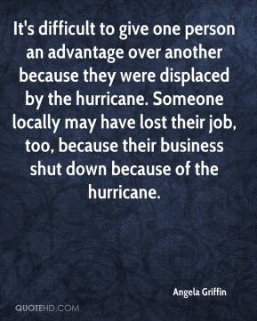 Angela Griffin - It's difficult to give one person an advantage over another because they were displaced by the hurricane. Someone locally may have lost their job, too, because their business shut down because of the hurricane.