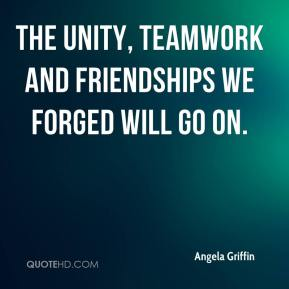 Angela Griffin - The unity, teamwork and friendships we forged will go on.