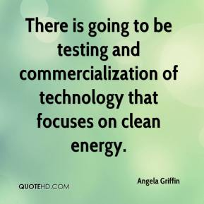 There is going to be testing and commercialization of technology that focuses on clean energy.