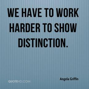We have to work harder to show distinction.