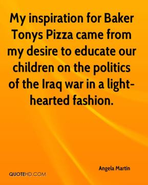 Angela Martin - My inspiration for Baker Tonys Pizza came from my desire to educate our children on the politics of the Iraq war in a light-hearted fashion.