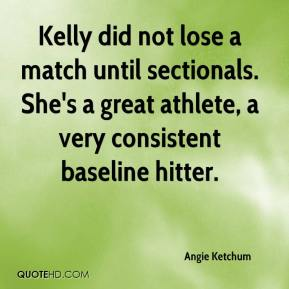 Angie Ketchum - Kelly did not lose a match until sectionals. She's a great athlete, a very consistent baseline hitter.