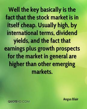 Angus Blair - Well the key basically is the fact that the stock market is in itself cheap. Usually high, by international terms, dividend yields, and the fact that earnings plus growth prospects for the market in general are higher than other emerging markets.