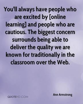 Ann Armstrong - You'll always have people who are excited by [online learning] and people who are cautious. The biggest concern surrounds being able to deliver the quality we are known for traditionally in the classroom over the Web.