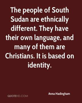 The people of South Sudan are ethnically different. They have their own language, and many of them are Christians. It is based on identity.