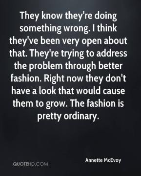 They know they're doing something wrong. I think they've been very open about that. They're trying to address the problem through better fashion. Right now they don't have a look that would cause them to grow. The fashion is pretty ordinary.