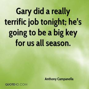 Anthony Campanella - Gary did a really terrific job tonight; he's going to be a big key for us all season.