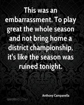 Anthony Campanella - This was an embarrassment. To play great the whole season and not bring home a district championship, it's like the season was ruined tonight.