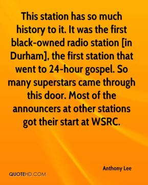 Anthony Lee - This station has so much history to it. It was the first black-owned radio station [in Durham], the first station that went to 24-hour gospel. So many superstars came through this door. Most of the announcers at other stations got their start at WSRC.