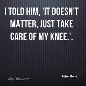Antrel Rolle - I told him, 'It doesn't matter, just take care of my knee,'.