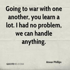 Anwar Phillips - Going to war with one another, you learn a lot. I had no problem, we can handle anything.