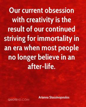 Our current obsession with creativity is the result of our continued striving for immortality in an era when most people no longer believe in an after-life.
