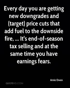 Arnie Owen - Every day you are getting new downgrades and (target) price cuts that add fuel to the downside fire, ... It's end-of-season tax selling and at the same time you have earnings fears.