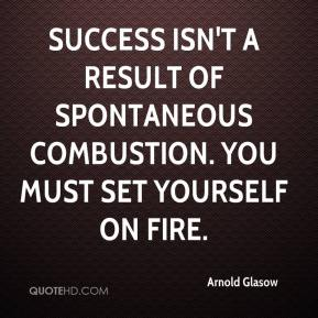 Arnold Glasow - Success isn't a result of spontaneous combustion. You must set yourself on fire.