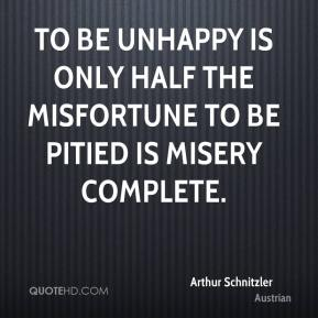 To be unhappy is only half the misfortune to be pitied is misery complete.