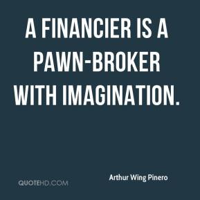 Arthur Wing Pinero - A financier is a pawn-broker with imagination.