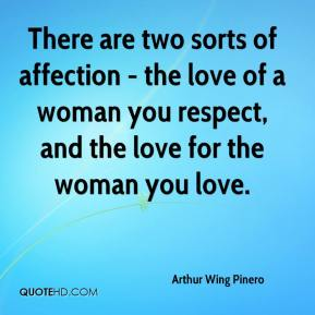 Arthur Wing Pinero - There are two sorts of affection - the love of a woman you respect, and the love for the woman you love.