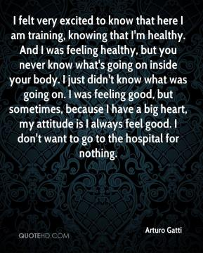 Arturo Gatti - I felt very excited to know that here I am training, knowing that I'm healthy. And I was feeling healthy, but you never know what's going on inside your body. I just didn't know what was going on. I was feeling good, but sometimes, because I have a big heart, my attitude is I always feel good. I don't want to go to the hospital for nothing.