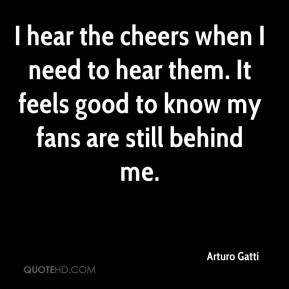 Arturo Gatti - I hear the cheers when I need to hear them. It feels good to know my fans are still behind me.