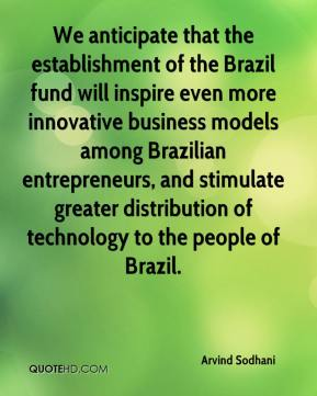 Arvind Sodhani - We anticipate that the establishment of the Brazil fund will inspire even more innovative business models among Brazilian entrepreneurs, and stimulate greater distribution of technology to the people of Brazil.
