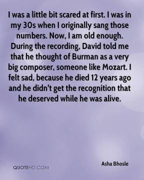 Asha Bhosle - I was a little bit scared at first. I was in my 30s when I originally sang those numbers. Now, I am old enough. During the recording, David told me that he thought of Burman as a very big composer, someone like Mozart. I felt sad, because he died 12 years ago and he didn't get the recognition that he deserved while he was alive.