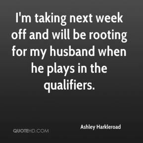 I'm taking next week off and will be rooting for my husband when he plays in the qualifiers.